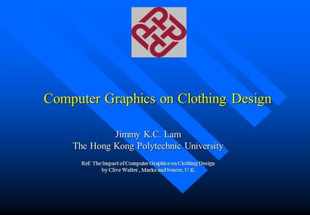 Computer Graphics on Clothing Design Jimmy K.C. Lam The Hong Kong Polytechnic University Ref: The Impact of Computer Graphics on Clothing Design by Clive.