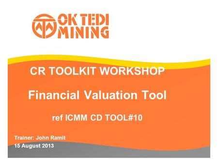 CR TOOLKIT WORKSHOP Financial Valuation Tool ref ICMM CD TOOL#10 Trainer: John Ramit 15 August 2013.