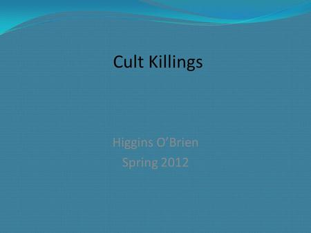 "Cult Killings Higgins O'Brien Spring 2012. The authors define a cult as a ""loosely structured and unconventional form of religious group, whose members."