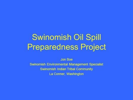 Swinomish Oil Spill Preparedness Project Jon Boe Swinomish Environmental Management Specialist Swinomish Indian Tribal Community La Conner, Washington.