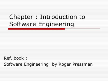 Chapter : Introduction to Software Engineering Ref. book : Software Engineering by Roger Pressman.