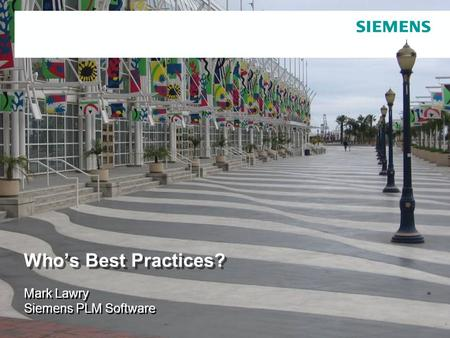© 2007. Siemens Product Lifecycle Management Software Inc. All rights reserved Siemens PLM Software Who's Best Practices? Mark Lawry Siemens PLM Software.