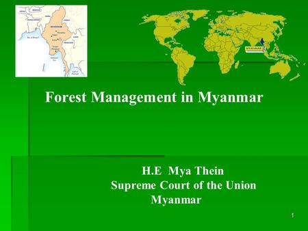 1 Forest Management in Myanmar H.E Mya Thein Supreme Court of the Union Myanmar.