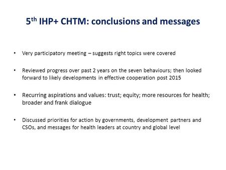 5 th IHP+ CHTM: conclusions and messages Very participatory meeting – suggests right topics were covered Reviewed progress over past 2 years on the seven.