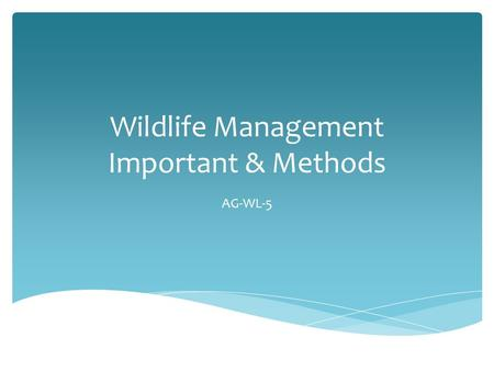 Wildlife Management Important & Methods AG-WL-5.  Application of scientific knowledge and technical skills to protect, conserve, limit, enhance, or create.