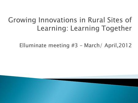 Growing Innovations in Rural Sites of Learning: Learning Together Elluminate meeting #3 – March/ April,2012.