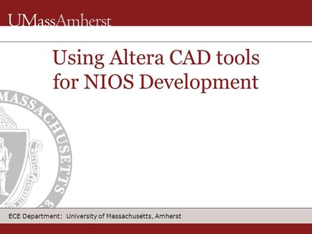ECE Department: University of Massachusetts, Amherst Using Altera CAD tools for NIOS Development.