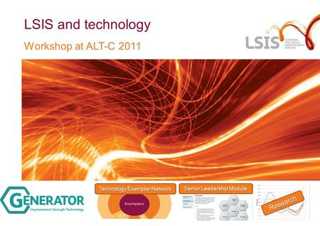 LSIS and technology Workshop at ALT-C 2011 Research Senior Leadership Module Technology Exemplar Network.