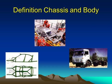 Definition Chassis and Body. Chassis : The chassis forms the main structure of the modern automobile. A large number of designs in pressed-steel frame.