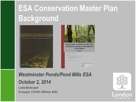 ESA Conservation Master Plan Background Westminster Ponds/Pond Mills ESA October 2, 2014 Linda McDougall Ecologist 519-661-2500 ext. 6494.