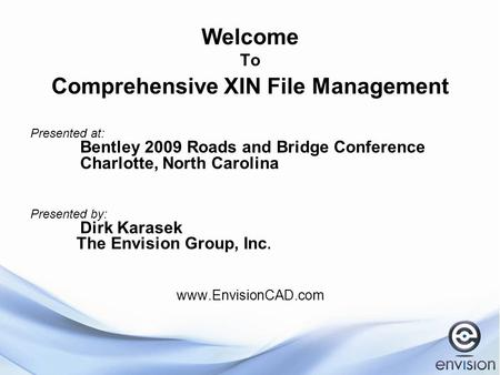 Welcome To Comprehensive XIN File Management Presented at: Bentley 2009 Roads and Bridge Conference Charlotte, North Carolina Presented by: Dirk Karasek.
