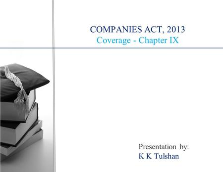 COMPANIES ACT, 2013 Coverage - Chapter IX Presentation by: K K Tulshan.