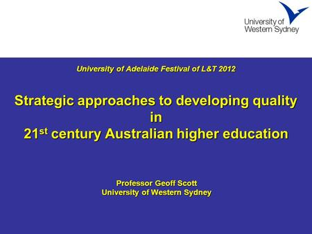 University of Adelaide Festival of L&T 2012 Strategic approaches to developing quality in 21 st century Australian higher education University of Adelaide.