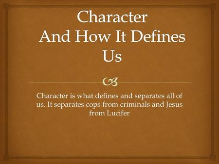 Character is what defines and separates all of us. It separates cops from criminals and Jesus from Lucifer.