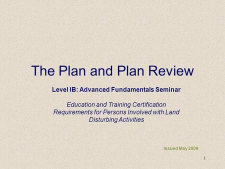 1 The Plan and Plan Review Issued May 2009 Level IB: Advanced Fundamentals Seminar Education and Training Certification Requirements for Persons Involved.