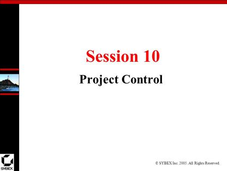 © SYBEX Inc. 2005. All Rights Reserved. Session 10 Project Control.
