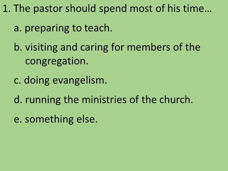 1. The pastor should spend most of his time… a. preparing to teach. b. visiting and caring for members of the congregation. c. doing evangelism. d. running.