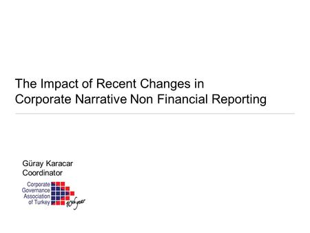 The Impact of Recent Changes in Corporate Narrative Non Financial Reporting Güray Karacar Coordinator.