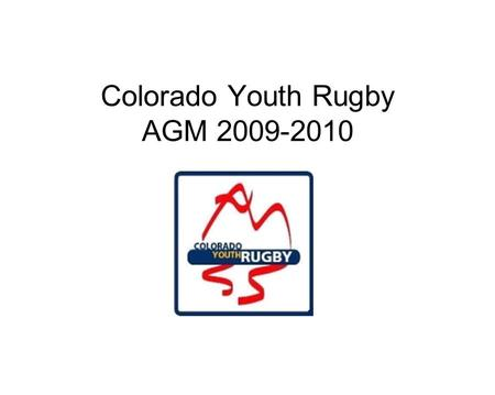 Colorado Youth Rugby AGM 2009-2010. AGENDA 930 Roll Call Welcome AGM discussion rules Rocky Mtn Rugby Supply Jack Vail CHSAA & Girls HS Coaches of Excellence.