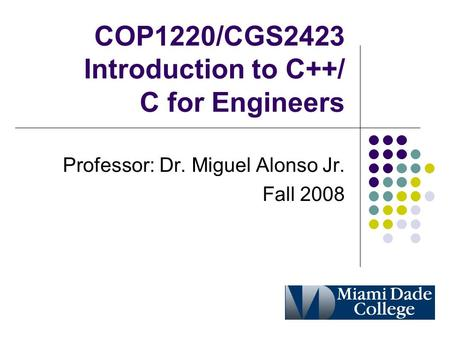 COP1220/CGS2423 Introduction to C++/ C for Engineers Professor: Dr. Miguel Alonso Jr. Fall 2008.