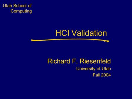 Utah School of Computing HCI Validation Richard F. Riesenfeld University of Utah Fall 2004.