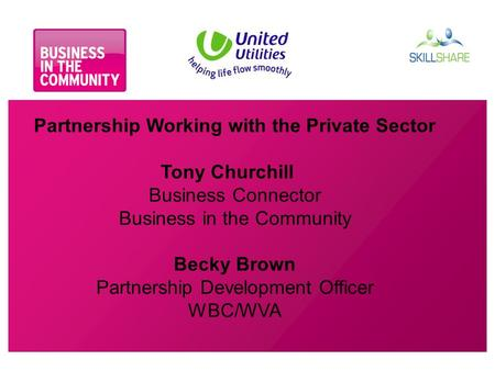 Partnership Working with the Private Sector Tony Churchill Business Connector Business in the Community Becky Brown Partnership Development Officer WBC/WVA.