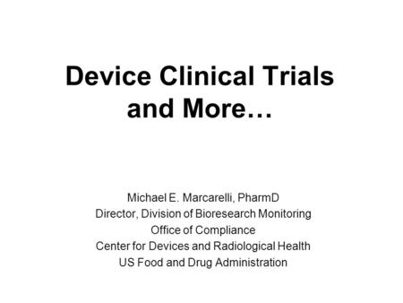 Device Clinical Trials and More… Michael E. Marcarelli, PharmD Director, Division of Bioresearch Monitoring Office of Compliance Center for Devices and.