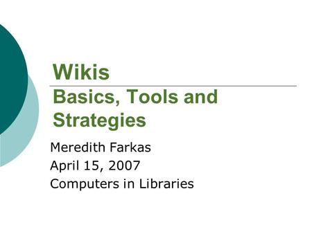 Wikis Basics, Tools and Strategies Meredith Farkas April 15, 2007 Computers in Libraries.