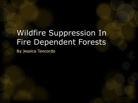 Wildfire Suppression In Fire Dependent Forests By Jessica Tancordo.