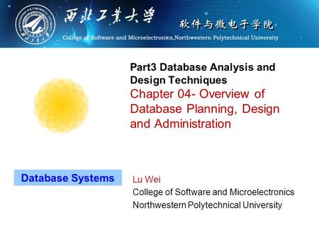 Part3 Database Analysis and Design Techniques Chapter 04- Overview of Database Planning, Design and Administration Lu Wei College of Software and Microelectronics.
