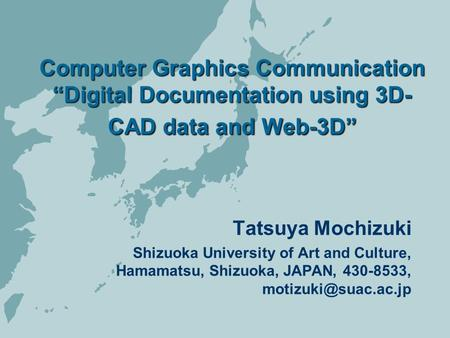 "Computer Graphics Communication ""Digital Documentation using 3D- CAD data and Web-3D"" Tatsuya Mochizuki Shizuoka University of Art and Culture, Hamamatsu,"