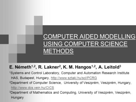 COMPUTER AIDED MODELLING USING COMPUTER SCIENCE METHODS E. Németh 1,2, R. Lakner 2, K. M. Hangos 1,2, A. Leitold 3 1 Systems and Control Laboratory, Computer.