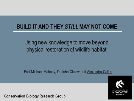 BUILD IT AND THEY STILL MAY NOT COME Using new knowledge to move beyond physical restoration of wildlife habitat Conservation Biology Research Group Prof.