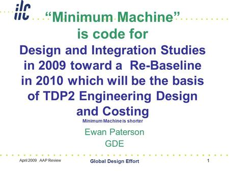 "April 2009 AAP Review Global Design Effort 1 ""Minimum Machine"" is code for Design and Integration Studies in 2009 toward a Re-Baseline in 2010 which will."