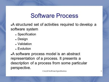 CA228 Software Specification1 Software Process A structured set of activities required to develop a software system Specification Design Validation Evolution.