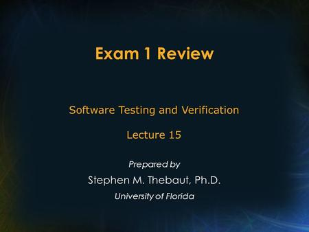 Exam 1 Review Prepared by Stephen M. Thebaut, Ph.D. University of Florida Software Testing and Verification Lecture 15.