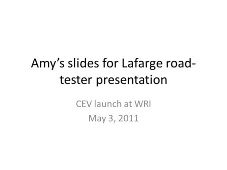 Amy's slides for Lafarge road- tester presentation CEV launch at WRI May 3, 2011.