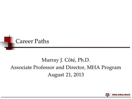 Career Paths Murray J. Côté, Ph.D. Associate Professor and Director, MHA Program August 21, 2013.