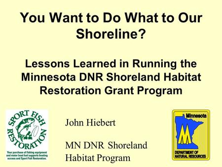 You Want to Do What to Our Shoreline? Lessons Learned in Running the Minnesota DNR Shoreland Habitat Restoration Grant Program John Hiebert MN DNR Shoreland.