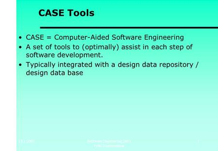 15.1.2003Software Engineering 2003 Jyrki Nummenmaa 1 CASE Tools CASE = Computer-Aided Software Engineering A set of tools to (optimally) assist in each.