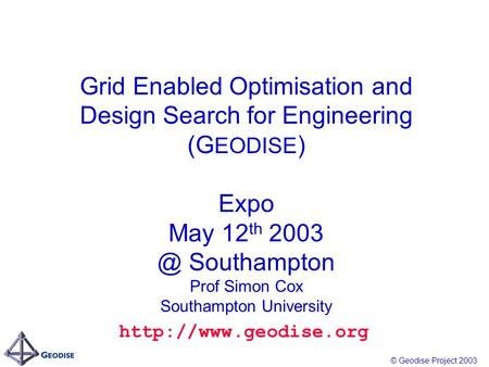 © Geodise Project 2003 Grid Enabled Optimisation and Design Search for Engineering (G EODISE ) Expo May 12 th Southampton Prof Simon Cox Southampton.