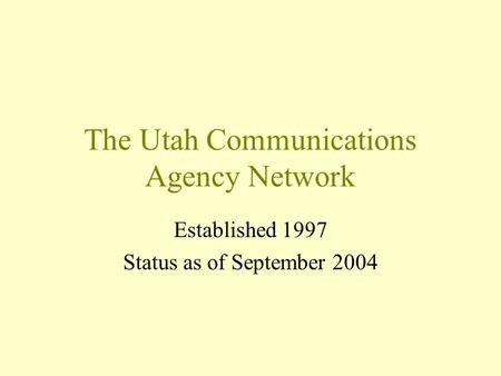 The Utah Communications Agency Network Established 1997 Status as of September 2004.