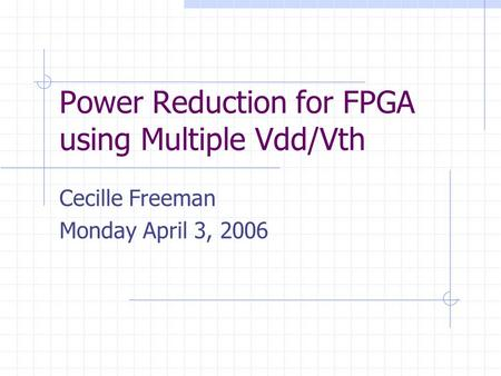 Power Reduction for FPGA using Multiple Vdd/Vth Cecille Freeman Monday April 3, 2006.