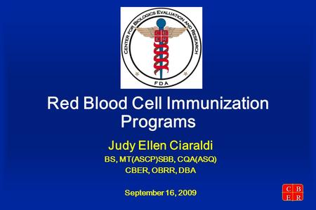 CBER Red Blood Cell Immunization Programs Judy Ellen Ciaraldi BS, MT(ASCP)SBB, CQA(ASQ) CBER, OBRR, DBA September 16, 2009.