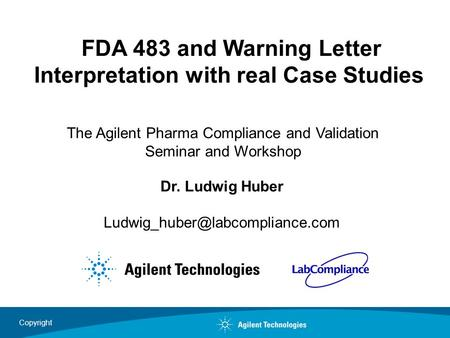 Copyright FDA 483 and Warning Letter Interpretation with real Case Studies Dr. Ludwig Huber The Agilent Pharma Compliance.