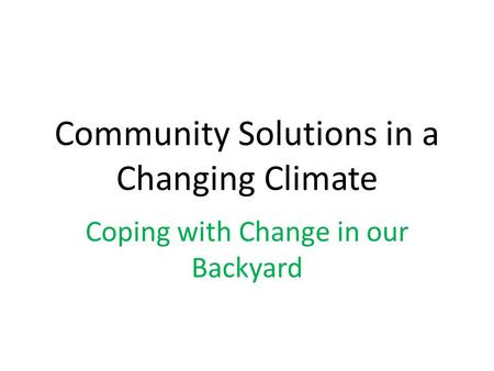 Community Solutions in a Changing Climate Coping with Change in our Backyard.