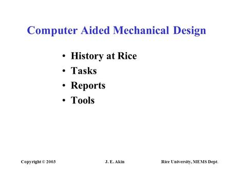 Copyright © 2003J. E. Akin Rice University, MEMS Dept. Computer Aided Mechanical Design History at Rice Tasks Reports Tools.