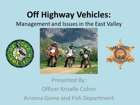 Off Highway Vehicles: Management and Issues in the East Valley Presented By: Officer Kriselle Colvin Arizona Game and Fish Department.
