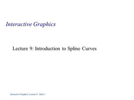 Interactive Graphics Lecture 9: Slide 1 Interactive Graphics Lecture 9: Introduction to Spline Curves.