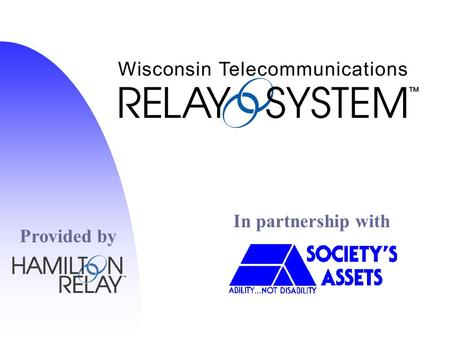 In partnership with Provided by. Overview n History of Relay n Hands-on TTY n Live Relay Call n Features/Equipment n Speech to Speech / Spanish Relay.